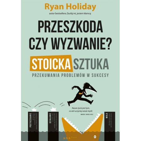 Ryan Holiday Przeszkoda czy wyzwanie? Stoicka sztuka przekuwania problemów w sukcesy
