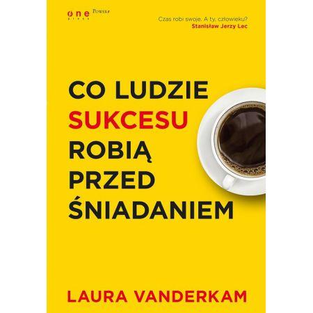 Laura Vanderkam Co ludzie sukcesu robią przed śniadaniem