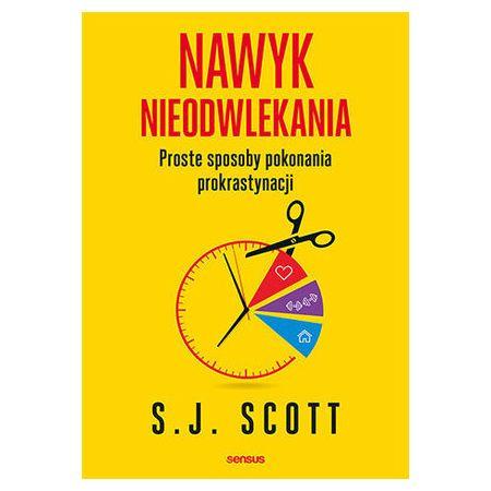 S.J. Scott Nawyk nieodwlekania Proste sposoby pokonania prokrastynacji