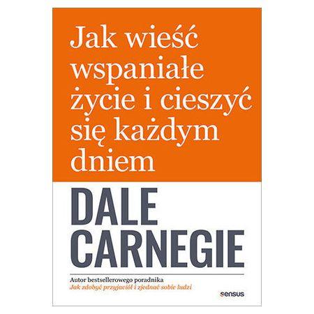 Dale Carnegie książka Jak wieść wspaniałe życie i cieszyć się każdym dniem