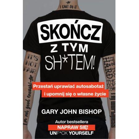 Gary John Bishop Skończ z tym sh*tem! Przestań uprawiać auto sabotaż i upomnij się o własne życie książka