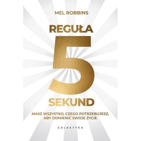 Mel Robbins Reguła 5 sekund Masz wszystko, czego potrzebujesz, aby odmienić swoje życie